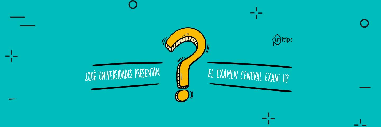 ¿Qué universidades aplican el Examen CENEVAL EXANI II?
