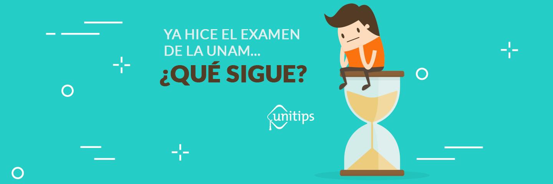 Ya hice el examen de ingreso a la UNAM, ¿qué sigue?